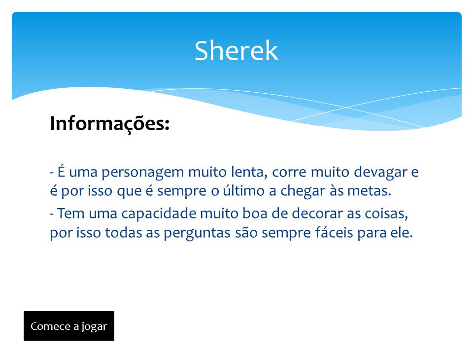 Sherek Informações: - É uma personagem muito lenta, corre muito devagar e é por isso que é sempre o último a chegar às metas.