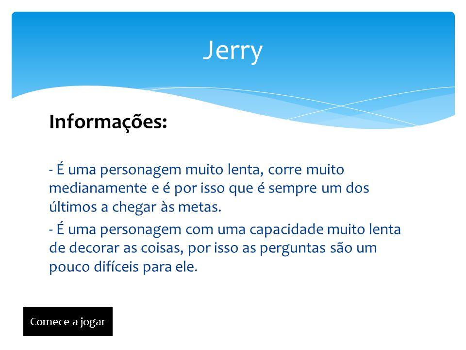 Jerry Informações: - É uma personagem muito lenta, corre muito medianamente e é por isso que é sempre um dos últimos a chegar às metas.