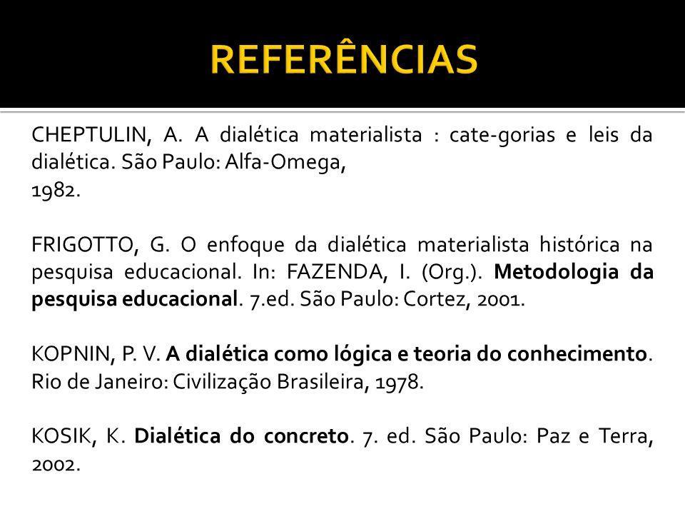 REFERÊNCIAS CHEPTULIN, A. A dialética materialista : cate-gorias e leis da dialética. São Paulo: Alfa-Omega,