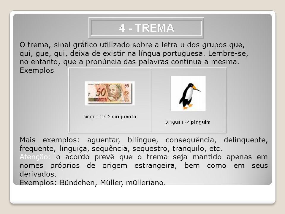 O trema, sinal gráfico utilizado sobre a letra u dos grupos que, qui, gue, gui, deixa de existir na língua portuguesa. Lembre-se, no entanto, que a pronúncia das palavras continua a mesma.