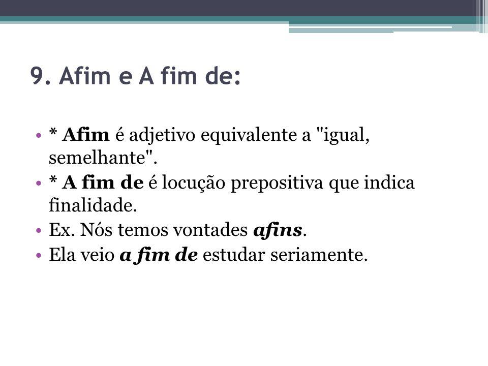 9. Afim e A fim de: * Afim é adjetivo equivalente a igual, semelhante . * A fim de é locução prepositiva que indica finalidade.