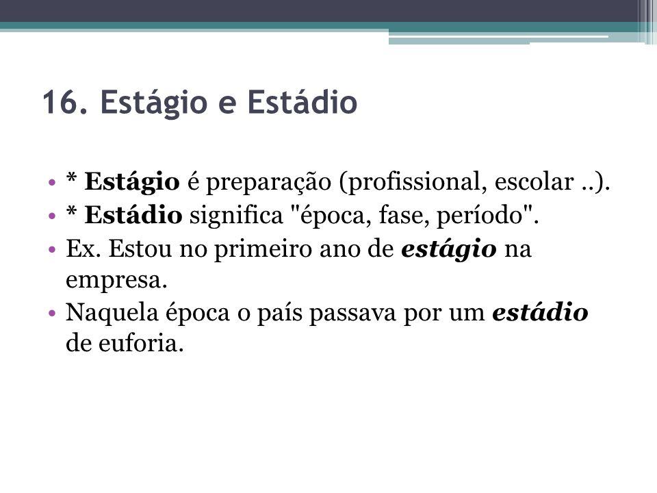 16. Estágio e Estádio * Estágio é preparação (profissional, escolar ..). * Estádio significa época, fase, período .