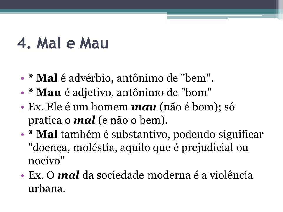 4. Mal e Mau * Mal é advérbio, antônimo de bem .