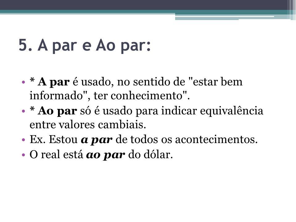 5. A par e Ao par: * A par é usado, no sentido de estar bem informado , ter conhecimento .