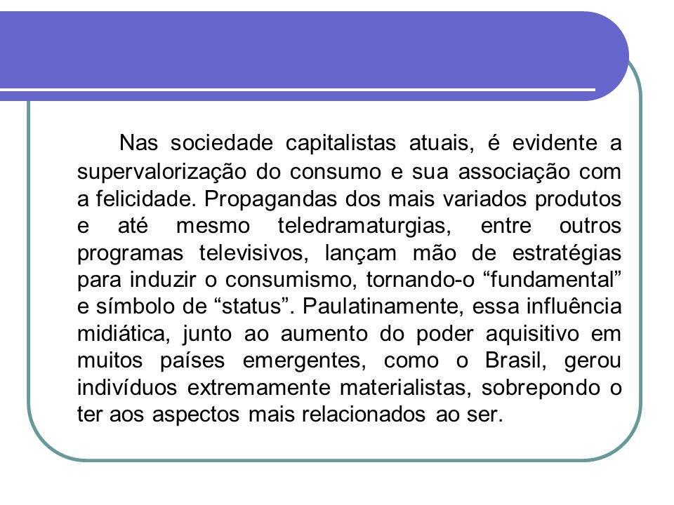 Nas sociedade capitalistas atuais, é evidente a supervalorização do consumo e sua associação com a felicidade.