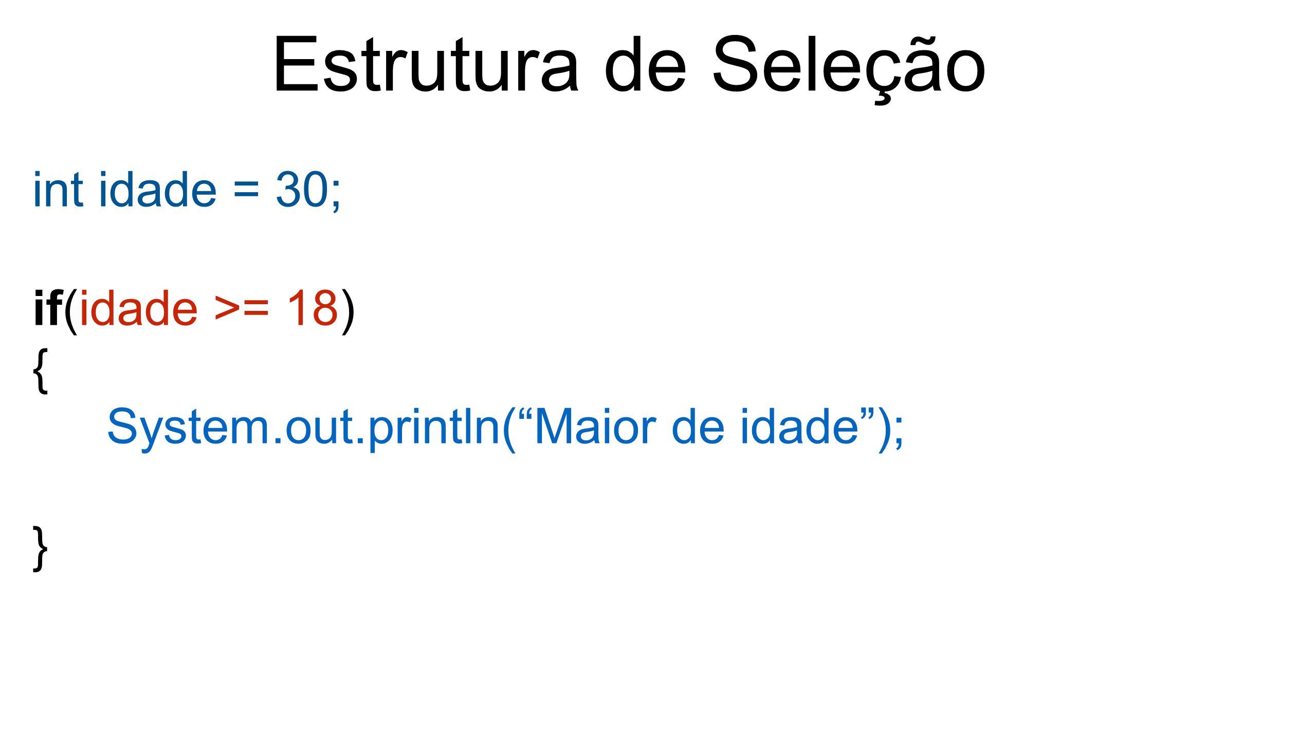 Estrutura de Seleção int idade = 30; if(idade >= 18) {