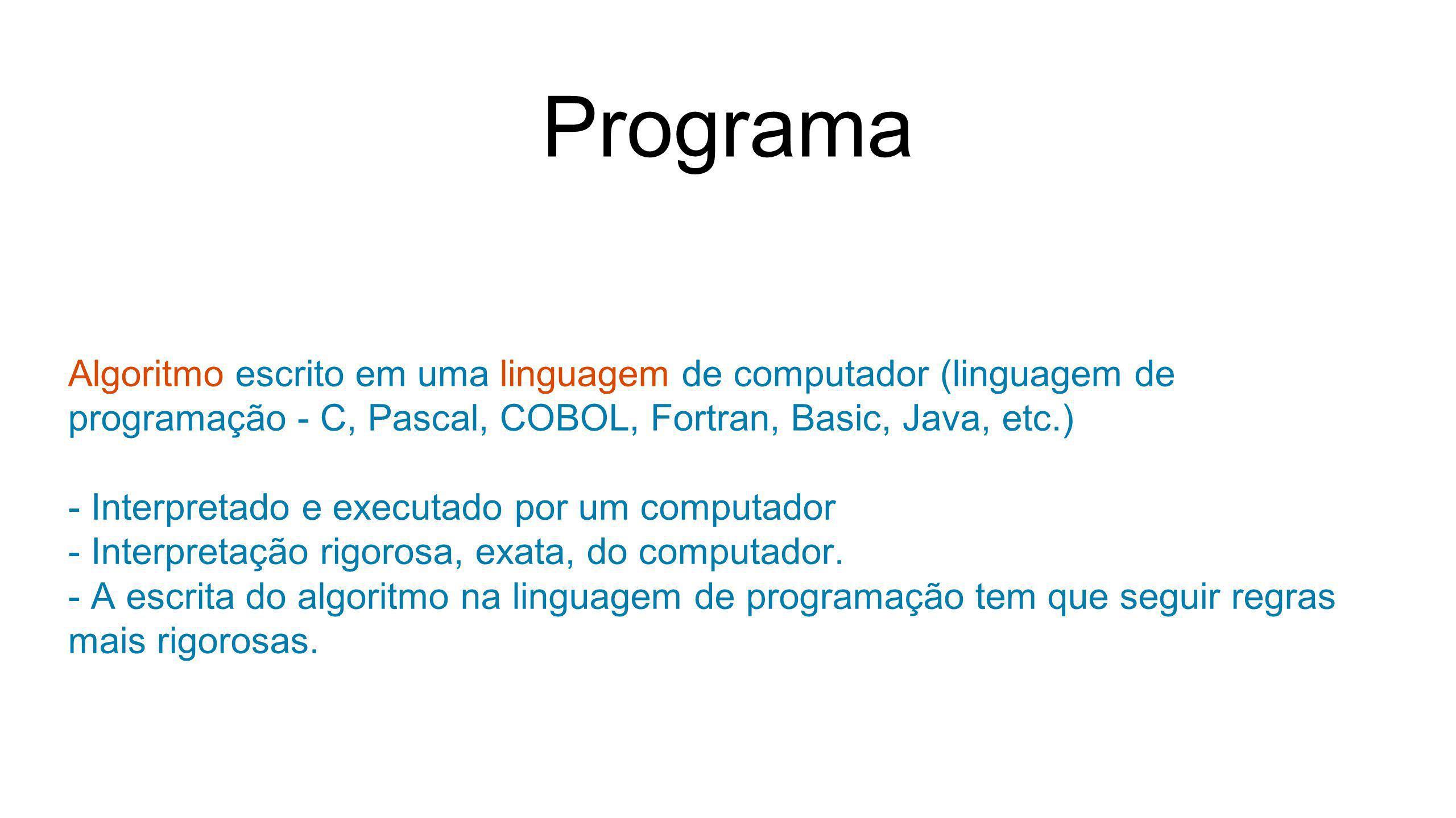 Programa Algoritmo escrito em uma linguagem de computador (linguagem de programação - C, Pascal, COBOL, Fortran, Basic, Java, etc.)