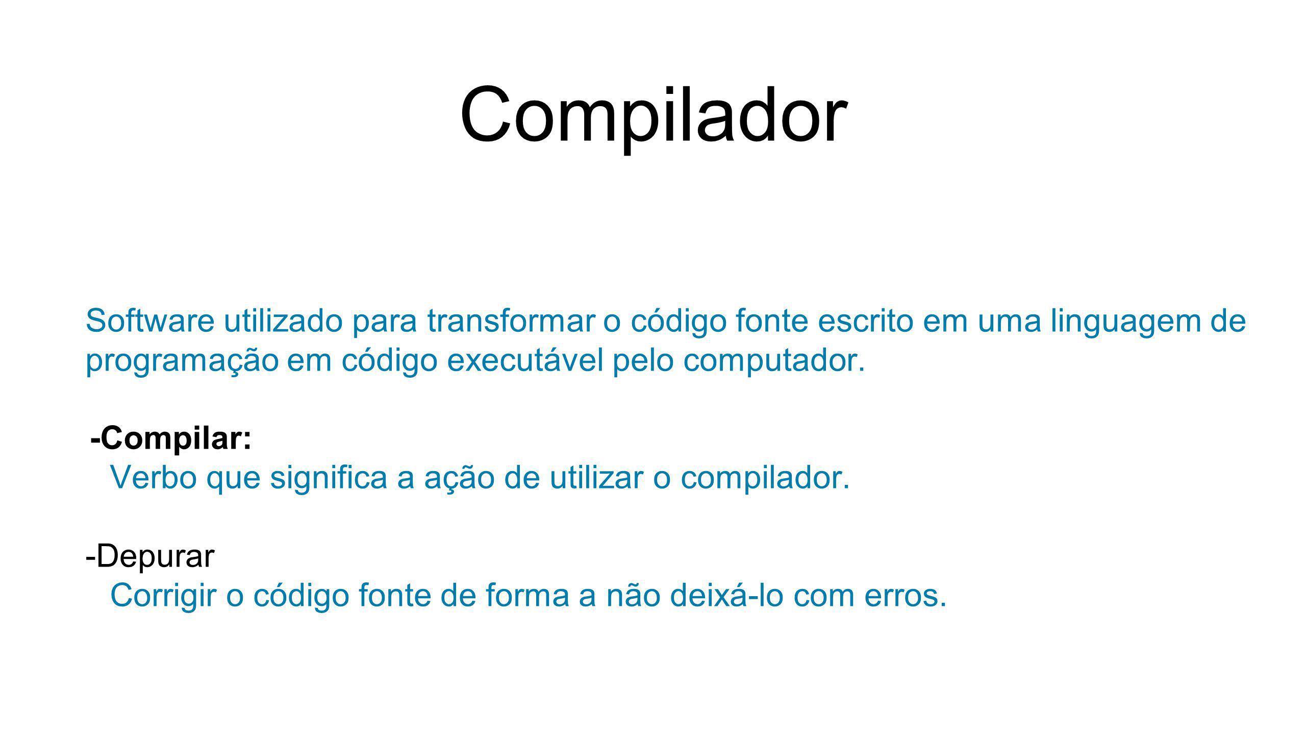 Compilador Software utilizado para transformar o código fonte escrito em uma linguagem de programação em código executável pelo computador.
