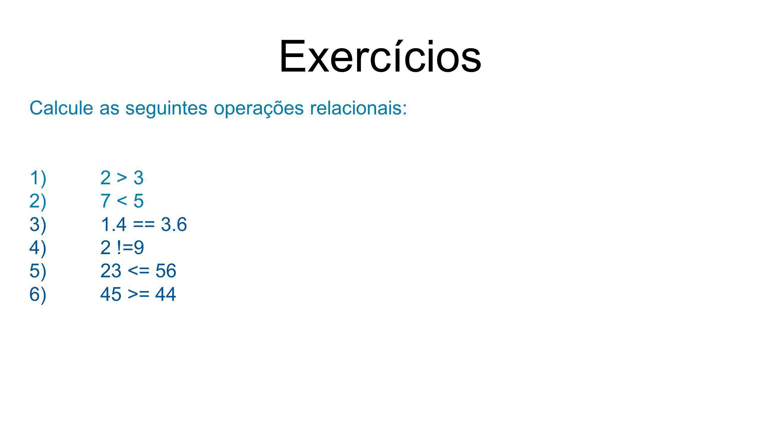 Exercícios Calcule as seguintes operações relacionais: 2 > 3