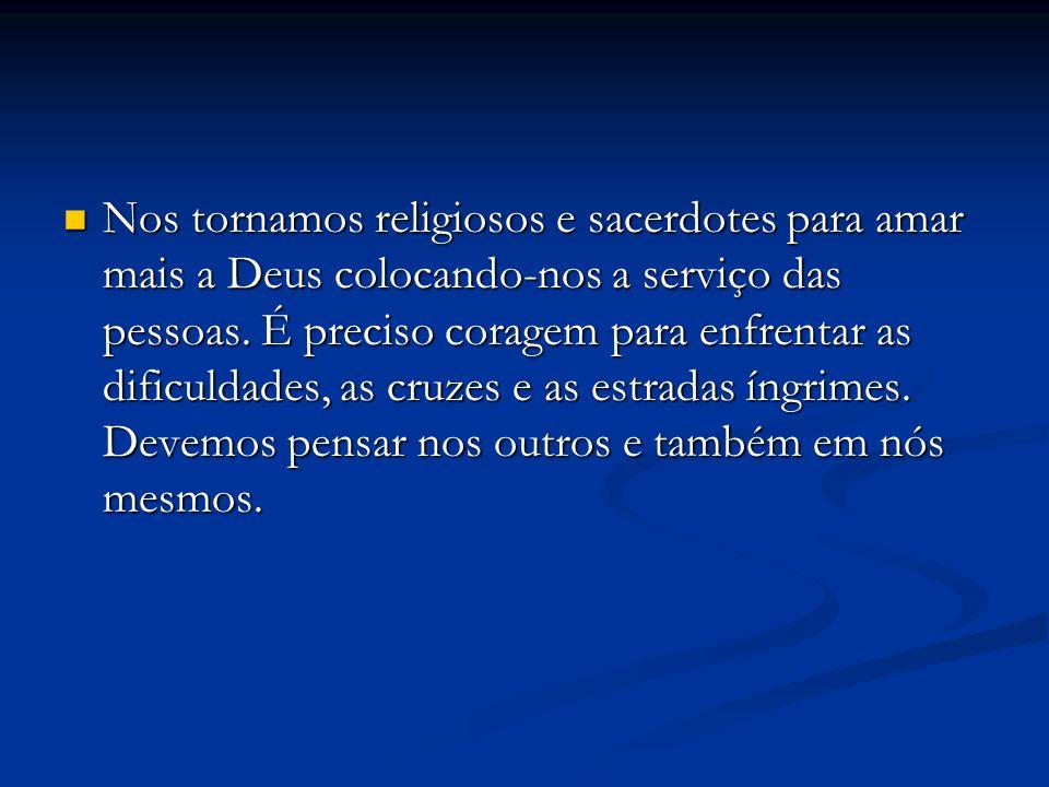 Nos tornamos religiosos e sacerdotes para amar mais a Deus colocando-nos a serviço das pessoas.