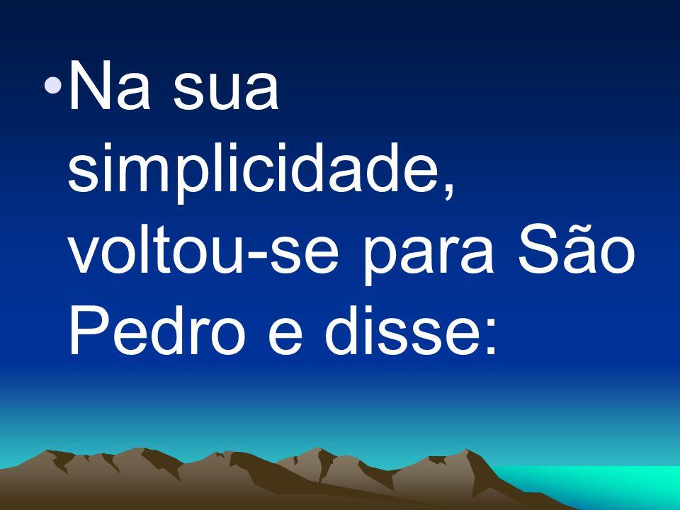 Na sua simplicidade, voltou-se para São Pedro e disse: