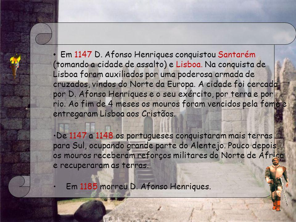 Em 1147 D. Afonso Henriques conquistou Santarém (tomando a cidade de assalto) e Lisboa. Na conquista de Lisboa foram auxiliados por uma poderosa armada de cruzados, vindos do Norte da Europa. A cidade foi cercada por D. Afonso Henriques e o seu exército, por terra e por rio. Ao fim de 4 meses os mouros foram vencidos pela fome e entregaram Lisboa aos Cristãos.