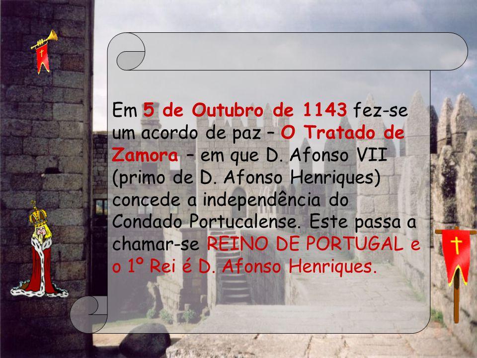 Em 5 de Outubro de 1143 fez-se um acordo de paz – O Tratado de Zamora – em que D. Afonso VII (primo de D. Afonso Henriques) concede a independência do Condado Portucalense. Este passa a chamar-se REINO DE PORTUGAL e o 1º Rei é D. Afonso Henriques.