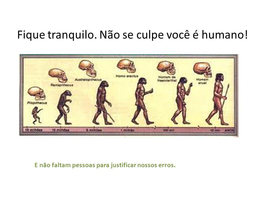 Fique tranquilo. Não se culpe você é humano!