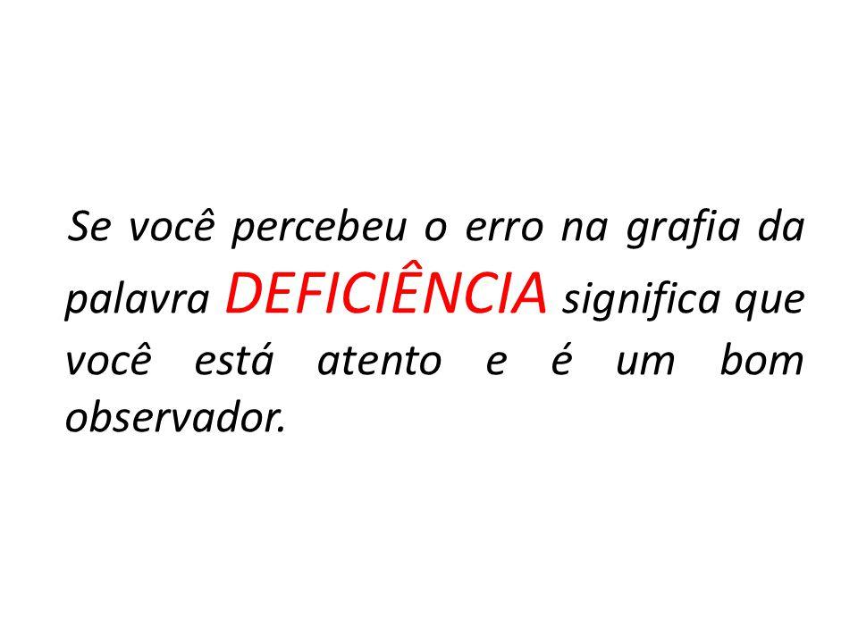 Se você percebeu o erro na grafia da palavra DEFICIÊNCIA significa que você está atento e é um bom observador.