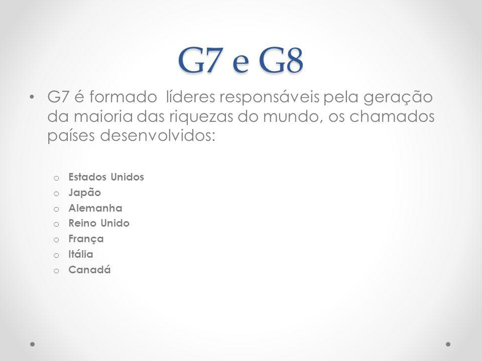 G7 e G8 G7 é formado líderes responsáveis pela geração da maioria das riquezas do mundo, os chamados países desenvolvidos: