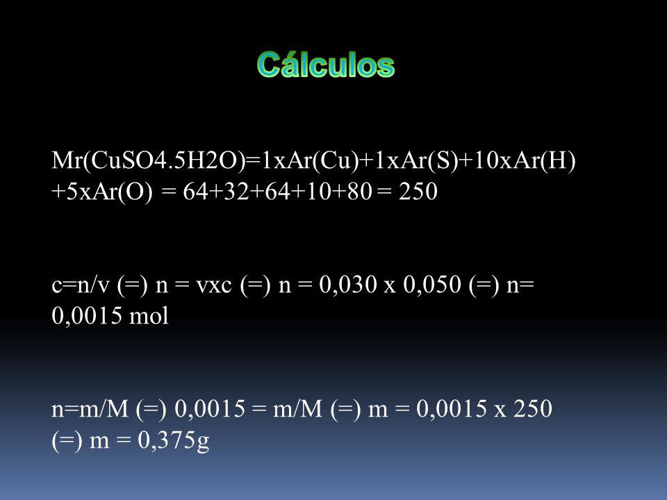 Cálculos Mr(CuSO4.5H2O)=1xAr(Cu)+1xAr(S)+10xAr(H)+5xAr(O) = 64+32+64+10+80 = 250. c=n/v (=) n = vxc (=) n = 0,030 x 0,050 (=) n= 0,0015 mol.