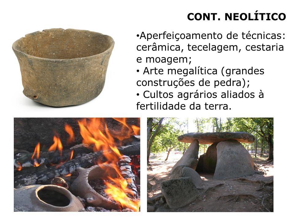 CONT. NEOLÍTICO Aperfeiçoamento de técnicas: cerâmica, tecelagem, cestaria e moagem; Arte megalítica (grandes construções de pedra);