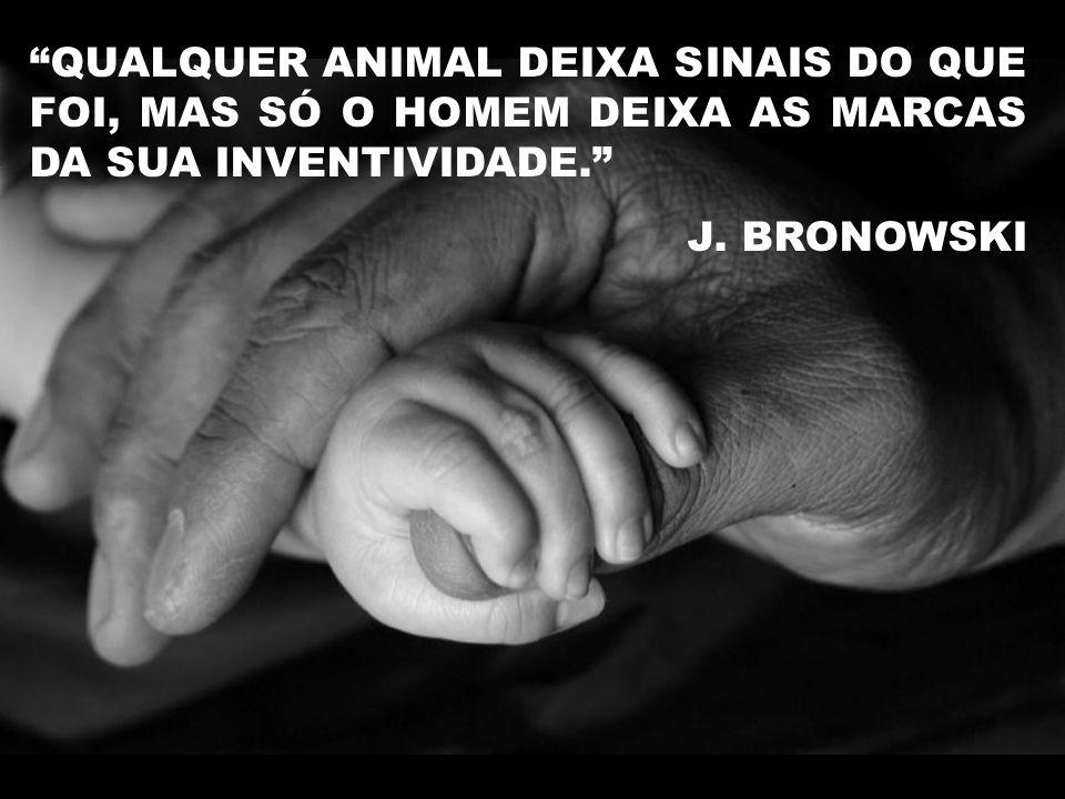 QUALQUER ANIMAL DEIXA SINAIS DO QUE FOI, MAS SÓ O HOMEM DEIXA AS MARCAS DA SUA INVENTIVIDADE.