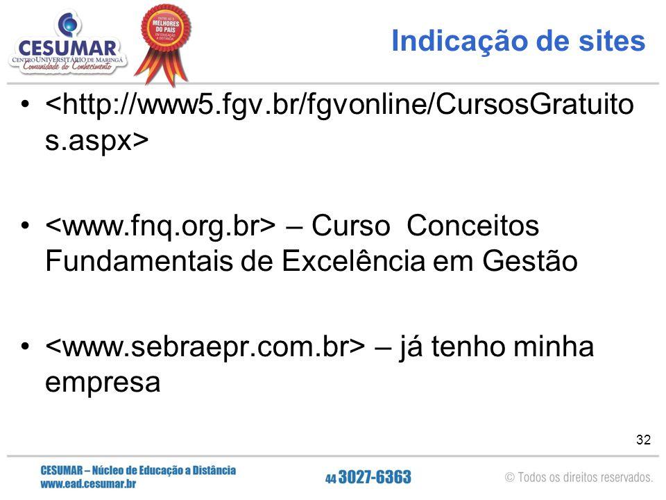 Indicação de sites <http://www5.fgv.br/fgvonline/CursosGratuitos.aspx> <www.fnq.org.br> – Curso Conceitos Fundamentais de Excelência em Gestão.