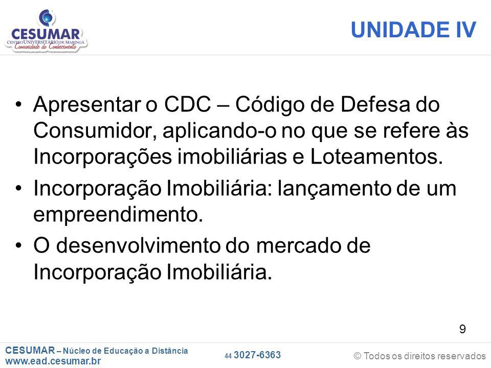 UNIDADE IV Apresentar o CDC – Código de Defesa do Consumidor, aplicando-o no que se refere às Incorporações imobiliárias e Loteamentos.