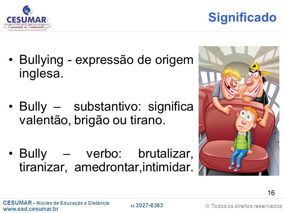Significado Bullying - expressão de origem inglesa. Bully – substantivo: significa valentão, brigão ou tirano.