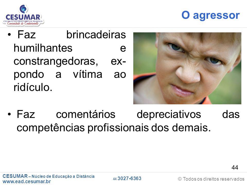 O agressor Faz brincadeiras _humilhantes e _constrangedoras, ex-_pondo a vítima ao _ridículo.