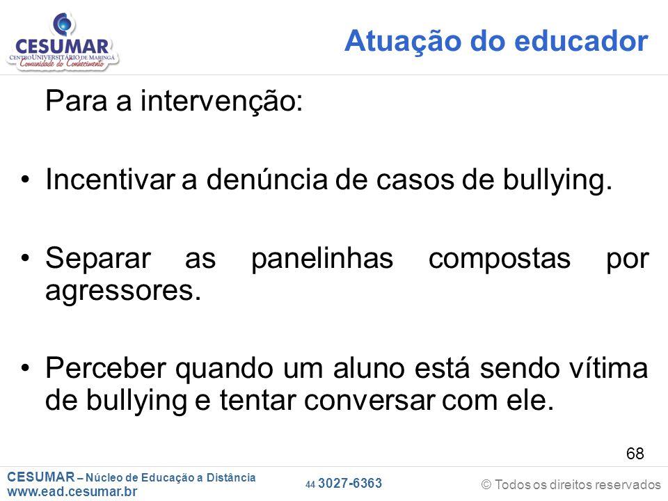 Atuação do educador Para a intervenção: Incentivar a denúncia de casos de bullying. Separar as panelinhas compostas por agressores.