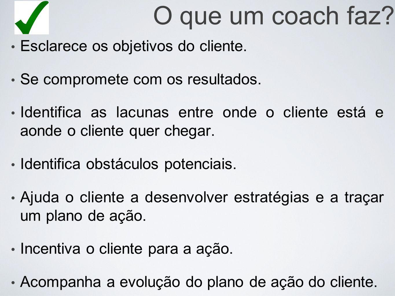 O que um coach faz Esclarece os objetivos do cliente.