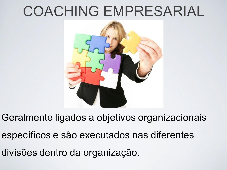 COACHING EMPRESARIAL Geralmente ligados a objetivos organizacionais específicos e são executados nas diferentes divisões dentro da organização.