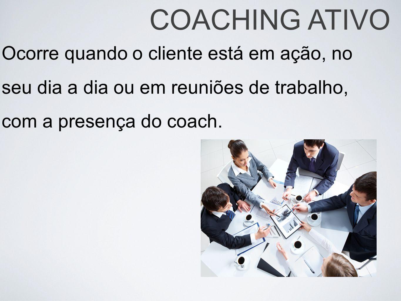 COACHING ATIVO Ocorre quando o cliente está em ação, no seu dia a dia ou em reuniões de trabalho, com a presença do coach.