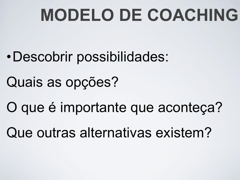 MODELO DE COACHING Descobrir possibilidades: Quais as opções