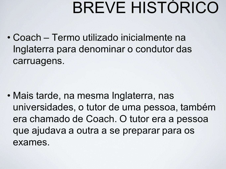 BREVE HISTÓRICO Coach – Termo utilizado inicialmente na Inglaterra para denominar o condutor das carruagens.