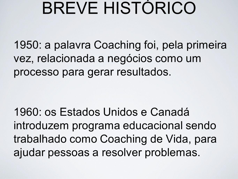 BREVE HISTÓRICO 1950: a palavra Coaching foi, pela primeira vez, relacionada a negócios como um processo para gerar resultados.