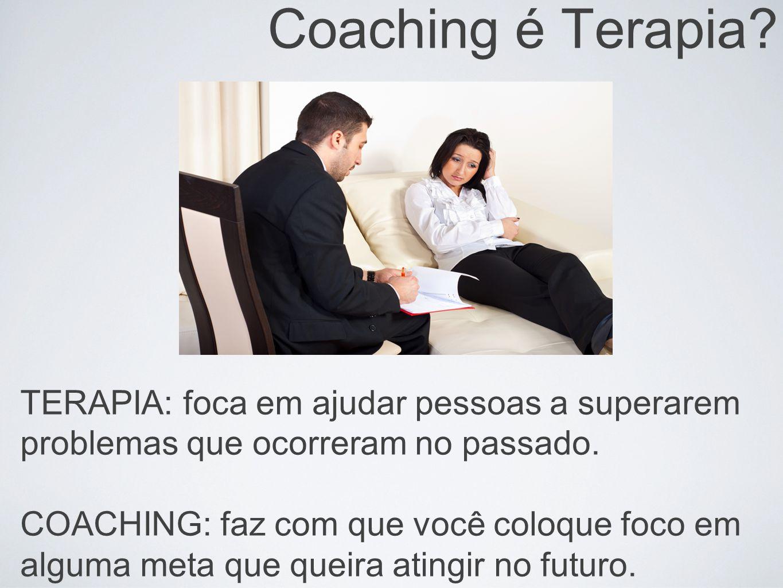 Coaching é Terapia TERAPIA: foca em ajudar pessoas a superarem problemas que ocorreram no passado.