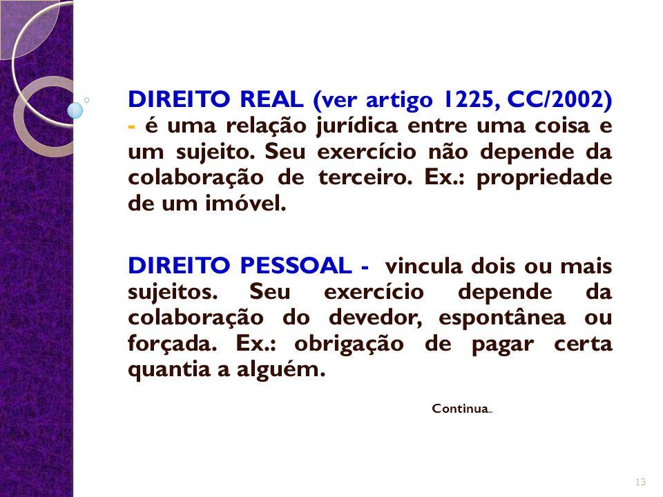 DIREITO REAL (ver artigo 1225, CC/2002) - é uma relação jurídica entre uma coisa e um sujeito. Seu exercício não depende da colaboração de terceiro. Ex.: propriedade de um imóvel.