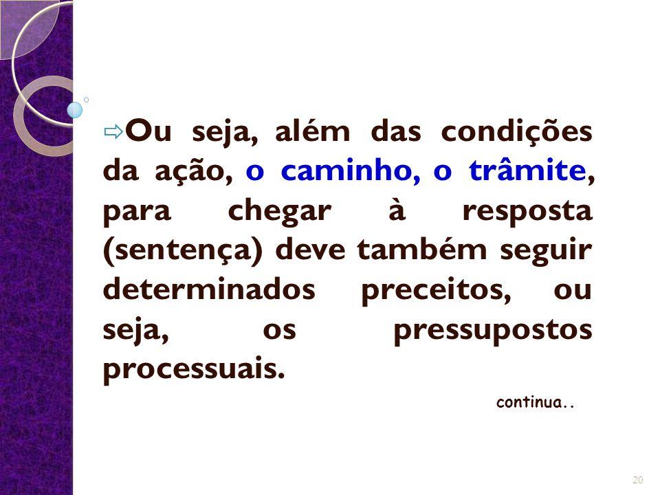 Ou seja, além das condições da ação, o caminho, o trâmite, para chegar à resposta (sentença) deve também seguir determinados preceitos, ou seja, os pressupostos processuais.
