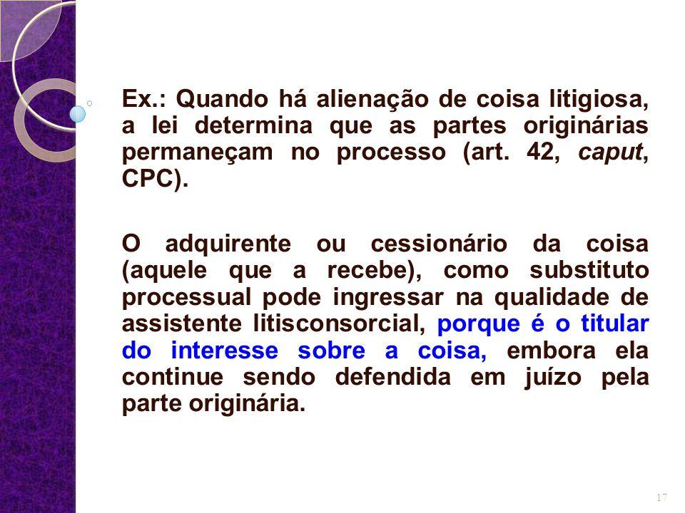 Ex.: Quando há alienação de coisa litigiosa, a lei determina que as partes originárias permaneçam no processo (art. 42, caput, CPC).