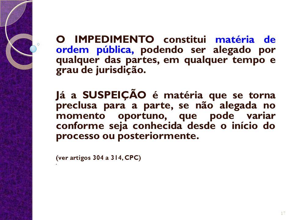 O IMPEDIMENTO constitui matéria de ordem pública, podendo ser alegado por qualquer das partes, em qualquer tempo e grau de jurisdição.