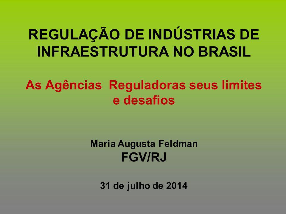 REGULAÇÃO DE INDÚSTRIAS DE INFRAESTRUTURA NO BRASIL As Agências Reguladoras seus limites e desafios Maria Augusta Feldman FGV/RJ 31 de julho de 2014