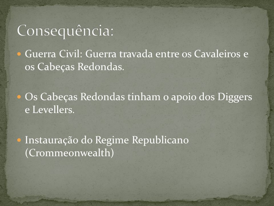 Consequência: Guerra Civil: Guerra travada entre os Cavaleiros e os Cabeças Redondas. Os Cabeças Redondas tinham o apoio dos Diggers e Levellers.