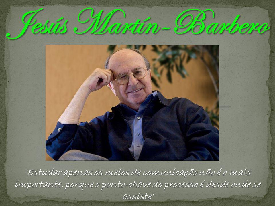 Jesús Martín-Barbero Estudar apenas os meios de comunicação não é o mais importante, porque o ponto-chave do processo é desde onde se assiste