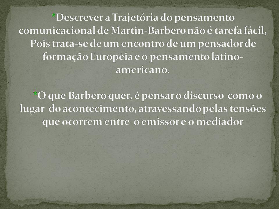 *Descrever a Trajetória do pensamento comunicacional de Martin-Barbero não é tarefa fácil, Pois trata-se de um encontro de um pensador de formação Européia e o pensamento latino-americano.