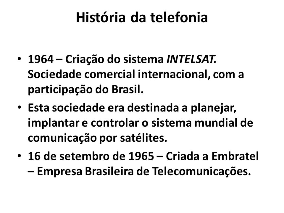 História da telefonia 1964 – Criação do sistema INTELSAT. Sociedade comercial internacional, com a participação do Brasil.