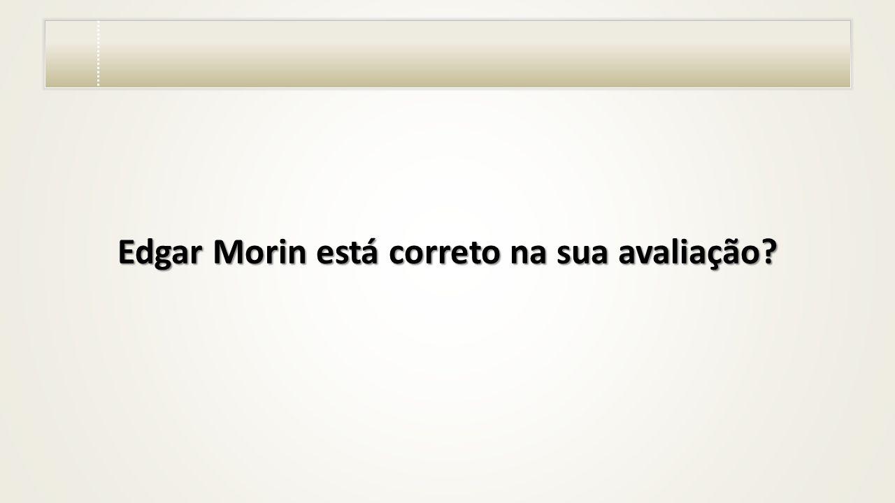 Edgar Morin está correto na sua avaliação