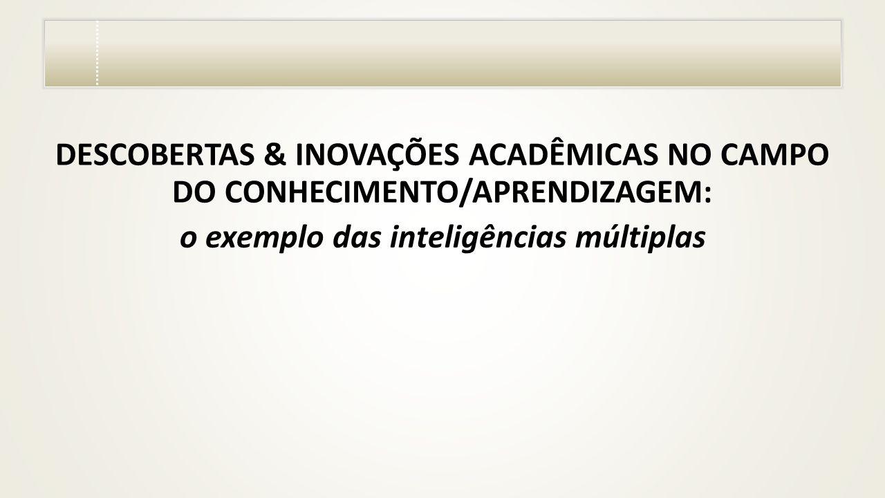DESCOBERTAS & INOVAÇÕES ACADÊMICAS NO CAMPO DO CONHECIMENTO/APRENDIZAGEM: o exemplo das inteligências múltiplas