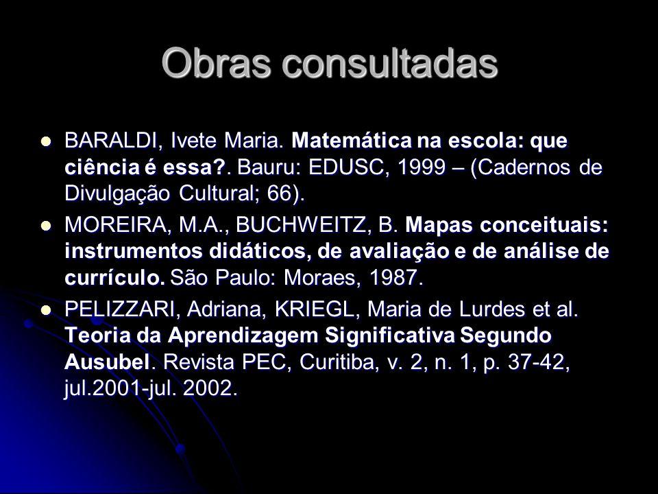 Obras consultadas BARALDI, Ivete Maria. Matemática na escola: que ciência é essa . Bauru: EDUSC, 1999 – (Cadernos de Divulgação Cultural; 66).