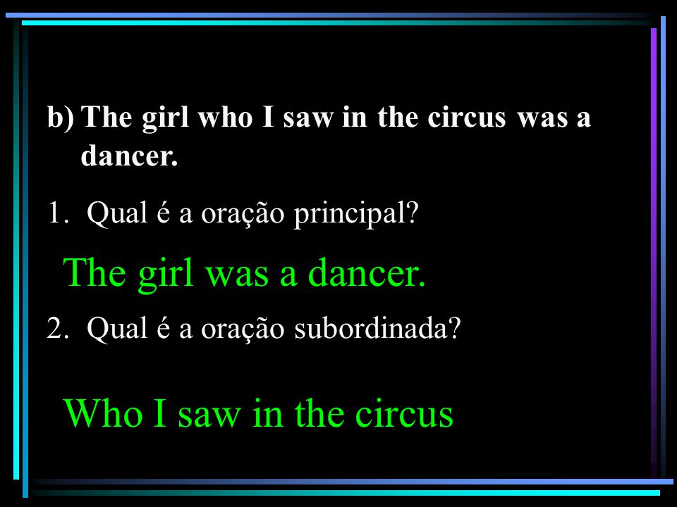 The girl was a dancer. Who I saw in the circus