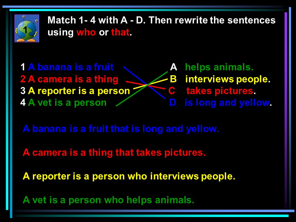 Match 1- 4 with A - D. Then rewrite the sentences using who or that.