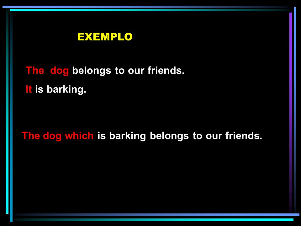 EXEMPLO The dog belongs to our friends. It is barking.